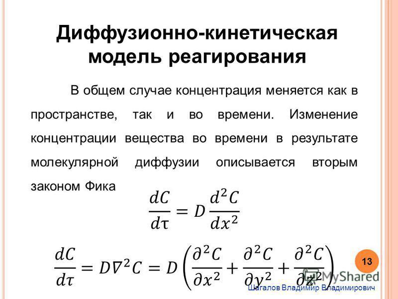 Шагалов Владимир Владимирович Диффузионно-кинетическая модель реагирования В общем случае концентрация меняется как в пространстве, так и во времени. Изменение концентрации вещества во времени в результате молекулярной диффузии описывается вторым зак
