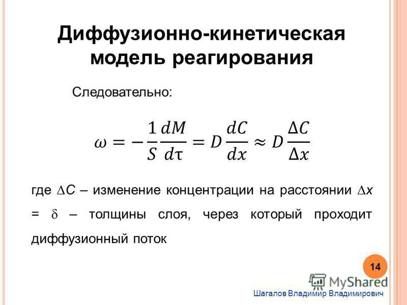 Шагалов Владимир Владимирович Диффузионно-кинетическая модель реагирования Следовательно: где С – изменение концентрации на расстоянии x = – толщины слоя, через который проходит диффузионный поток 14