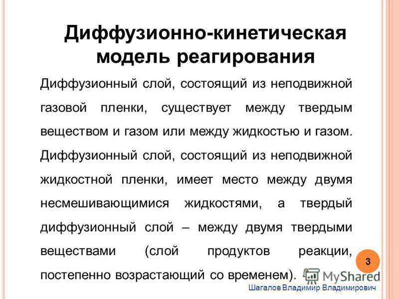 Шагалов Владимир Владимирович Диффузионно-кинетическая модель реагирования Диффузионный слой, состоящий из неподвижной газовой пленки, существует между твердым веществом и газом или между жидкостью и газом. Диффузионный слой, состоящий из неподвижной