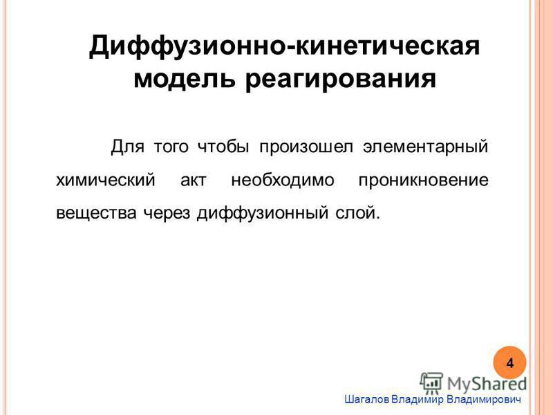 Шагалов Владимир Владимирович Диффузионно-кинетическая модель реагирования Для того чтобы произошел элементарный химический акт необходимо проникновение вещества через диффузионный слой. 4