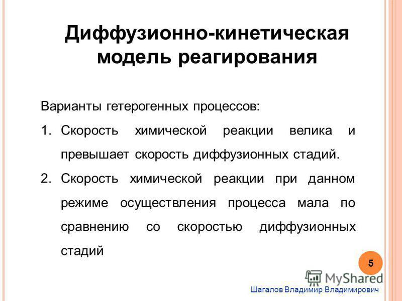 Шагалов Владимир Владимирович Диффузионно-кинетическая модель реагирования Варианты гетерогенных процессов: 1. Скорость химической реакции велика и превышает скорость диффузионных стадий. 2. Скорость химической реакции при данном режиме осуществления
