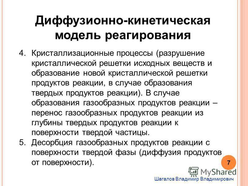 Шагалов Владимир Владимирович Диффузионно-кинетическая модель реагирования 4. Кристаллизационные процессы (разрушение кристаллической решетки исходных веществ и образование новой кристаллической решетки продуктов реакции, в случае образования твердых