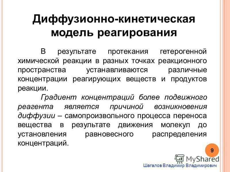 Шагалов Владимир Владимирович Диффузионно-кинетическая модель реагирования В результате протекания гетерогенной химической реакции в разных точках реакционного пространства устанавливаются различные концентрации реагирующих веществ и продуктов реакци