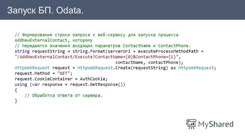 Запуск БП. Odata. // Формирование строки запроса к веб-сервису для запуска процесса AddNewExternalContact, которому // передаются значения входящих параметров ContactName и ContactPhone. string requestString = string.Format(serverUri + executeProcess