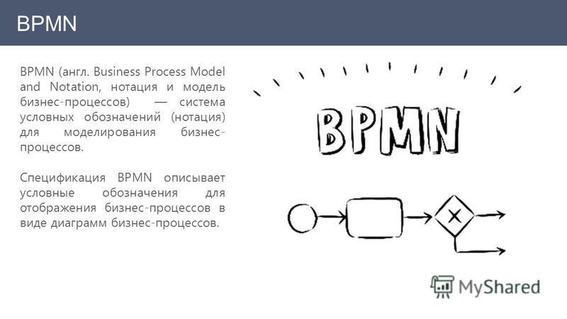 BPMN BPMN (англ. Business Process Model and Notation, нотация и модель бизнес-процессов) система условных обозначений (нотация) для моделирования бизнес- процессов. Спецификация BPMN описывает условные обозначения для отображения бизнес-процессов в в