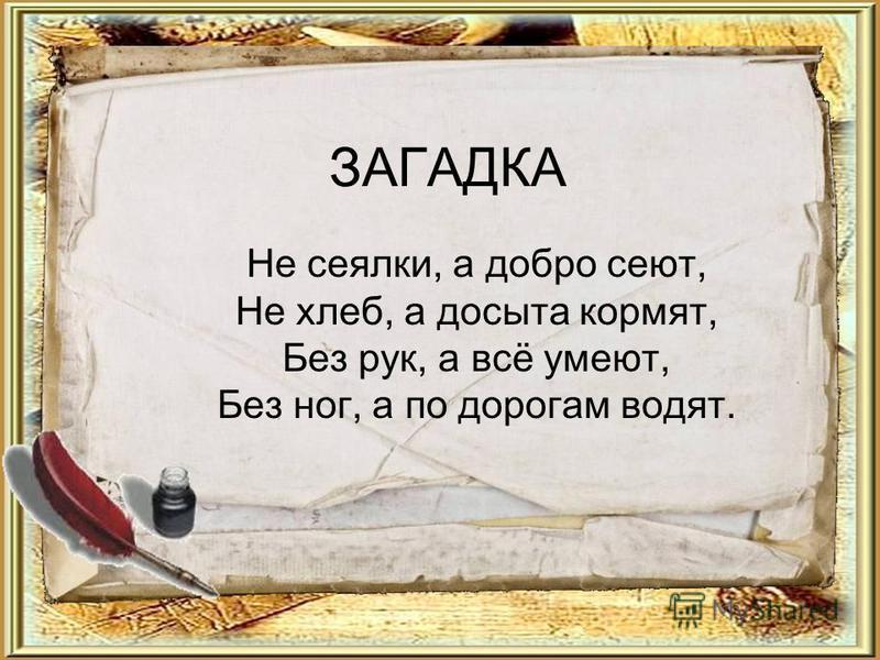 ЗАГАДКА Не сеялки, а добро сеют, Не хлеб, а досыта кормят, Без рук, а всё умеют, Без ног, а по дорогам водят.