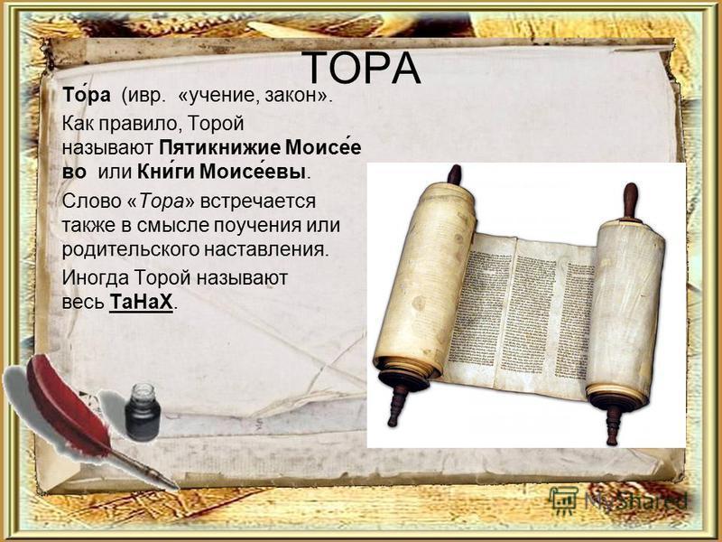 ТОРА То́ра (ивр. «учение, закон». Как правило, Торой называют Пятикнижие Моисе́е во или Кни́ги Моисе́евы. Слово «Тора» встречается также в смысле поучения или родительского наставления. Иногда Торой называют весь Та НаХ.