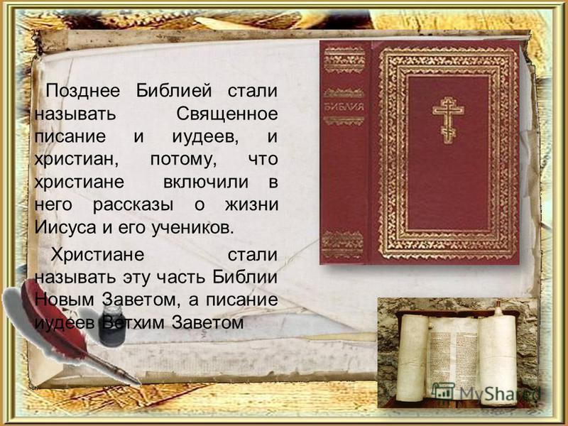 Позднее Библией стали называть Священное писание и иудеев, и христиан, потому, что христиане включили в него рассказы о жизни Иисуса и его учеников. Христиане стали называть эту часть Библии Новым Заветом, а писание иудеев Ветхим Заветом