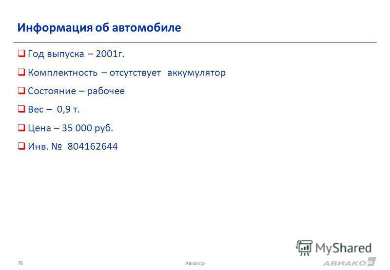 Информация об автомобиле Год выпуска – 2001 г. Комплектность – отсутствует аккумулятор Состояние – рабочее Вес – 0,9 т. Цена – 35 000 руб. Инв. 804162644 16 Авиакор