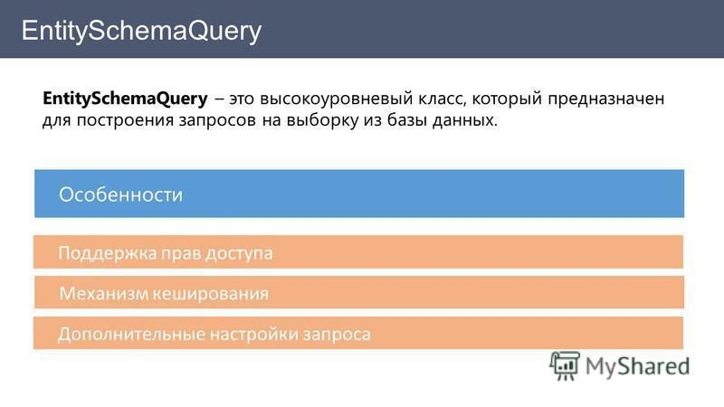 EntitySchemaQuery – это высокоуровневый класс, который предназначен для построения запросов на выборку из базы данных. Особенности Поддержка прав доступа Механизм кеширования Дополнительные настройки запроса