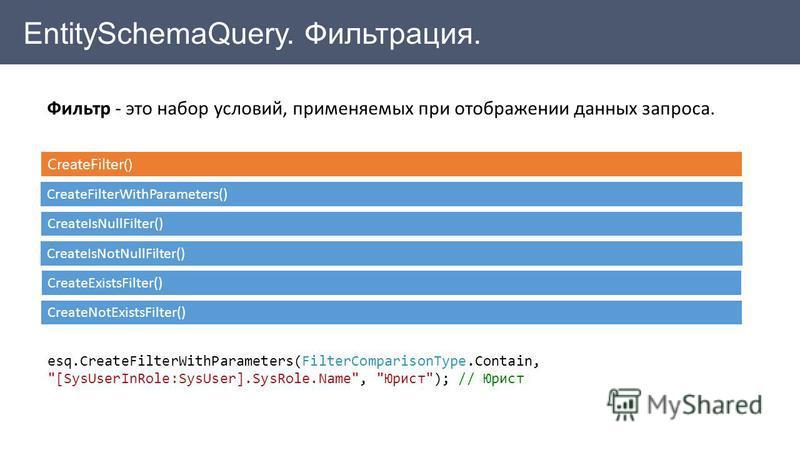 EntitySchemaQuery. Фильтрация. Фильтр - это набор условий, применяемых при отображении данных запроса. CreateFilter() CreateFilterWithParameters() CreateIsNullFilter() CreateIsNotNullFilter() СreateExistsFilter() CreateNotExistsFilter() esq.CreateFil