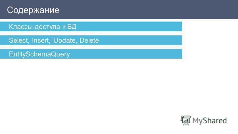 Содержание Классы доступа к БД Select, Insert, Update, Delete EntitySchemaQuery