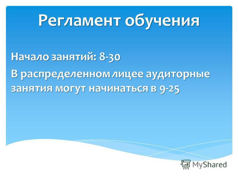 Регламент обучения Начало занятий: 8-30 В распределенном лицее аудиторные занятия могут начинаться в 9-25