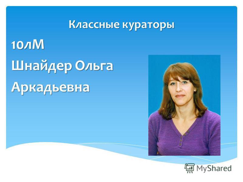 Классные кураторы 10 лМ Шнайдер Ольга Аркадьевна