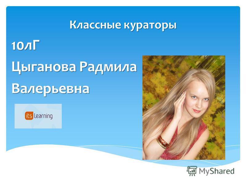 Классные кураторы 10 лГ Цыганова Радмила Валерьевна
