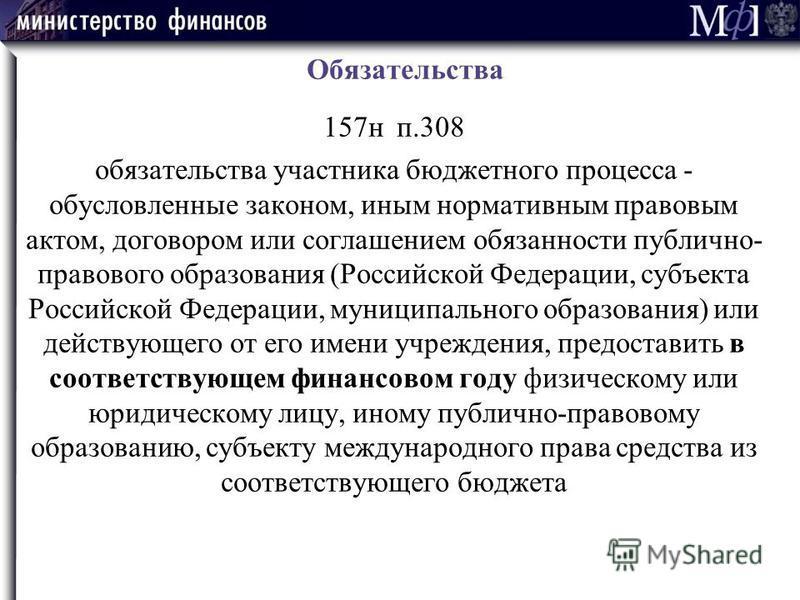 Обязательства 157 н п.308 обязательства участника бюджетного процесса - обусловленные законом, иным нормативным правовым актом, договором или соглашением обязанности публично- правового образования (Российской Федерации, субъекта Российской Федерации