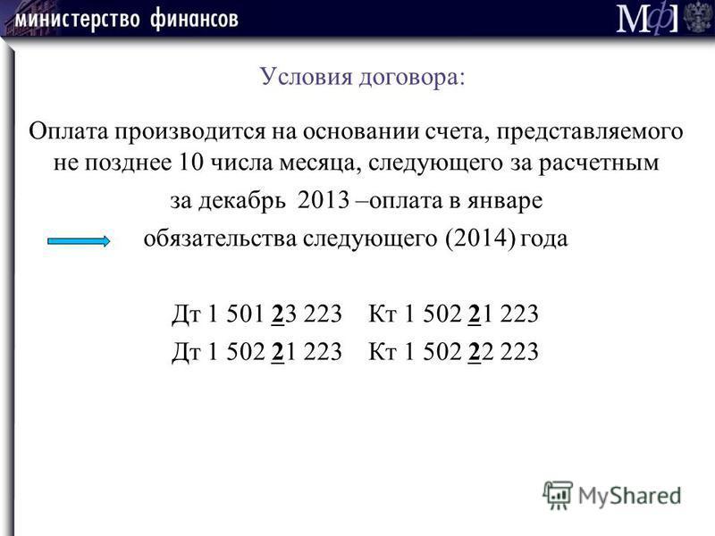 Условия договора: Оплата производится на основании счета, представляемого не позднее 10 числа месяца, следующего за расчетным за декабрь 2013 –оплата в январе обязательства следующего (2014) года Дт 1 501 23 223 Кт 1 502 21 223 Дт 1 502 21 223 Кт 1 5