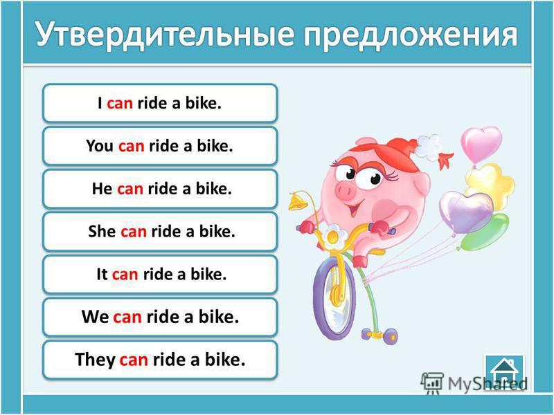 I can ride a bike.You can ride a bike. He can ride a bike. She can ride a bike. It can ride a bike. We can ride a bike.They can ride a bike.