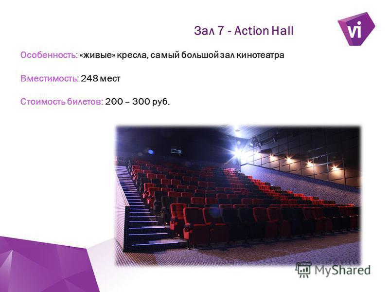 ` Особенность: «живые» кресла, самый большой зал кинотеатра Вместимость: 248 мест Стоимость билетов: 200 – 300 руб. Зал 7 - Action Hall