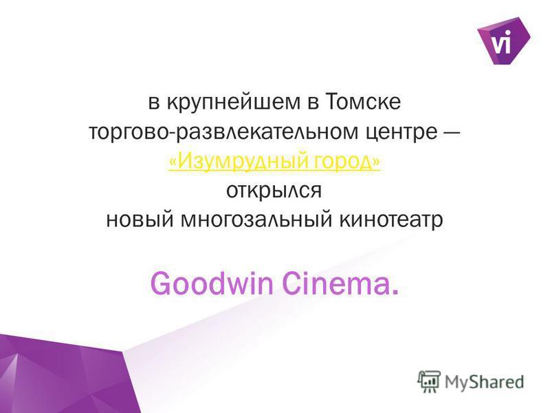 ` в крупнейшем в Томске торгово-развлекательном центре «Изумрудный город» «Изумрудный город» открылся новый многозальный кинотеатр Goodwin Cinema.