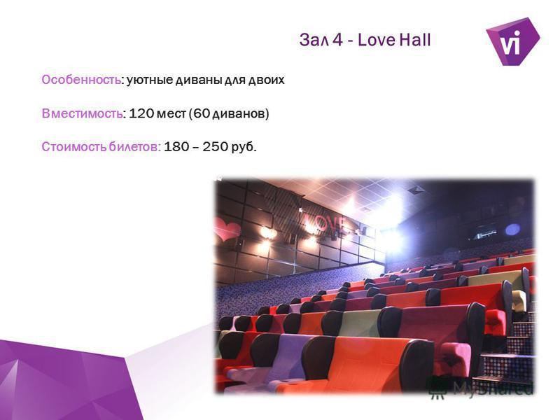 ` Зал 4 - Love Hall Особенность: уютные диваны для двоих Вместимость: 120 мест (60 диванов) Стоимость билетов: 180 – 250 руб.