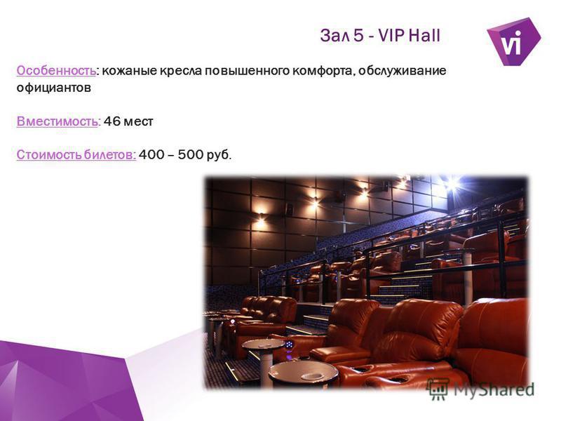 ` Зал 5 - VIP Hall Особенность: кожаные кресла повышенного комфорта, обслуживание официантов Вместимость: 46 мест Стоимость билетов: 400 – 500 руб.