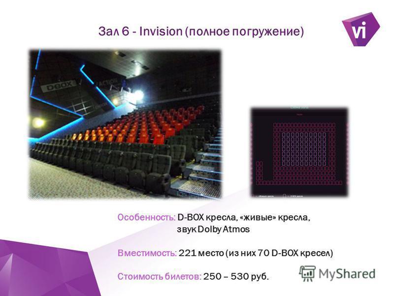 ` Зал 6 - Invision (полное погружение) Особенность: D-BOX кресла, «живые» кресла, звук Dolby Atmos Вместимость: 221 место (из них 70 D-BOX кресел) Стоимость билетов: 250 – 530 руб.