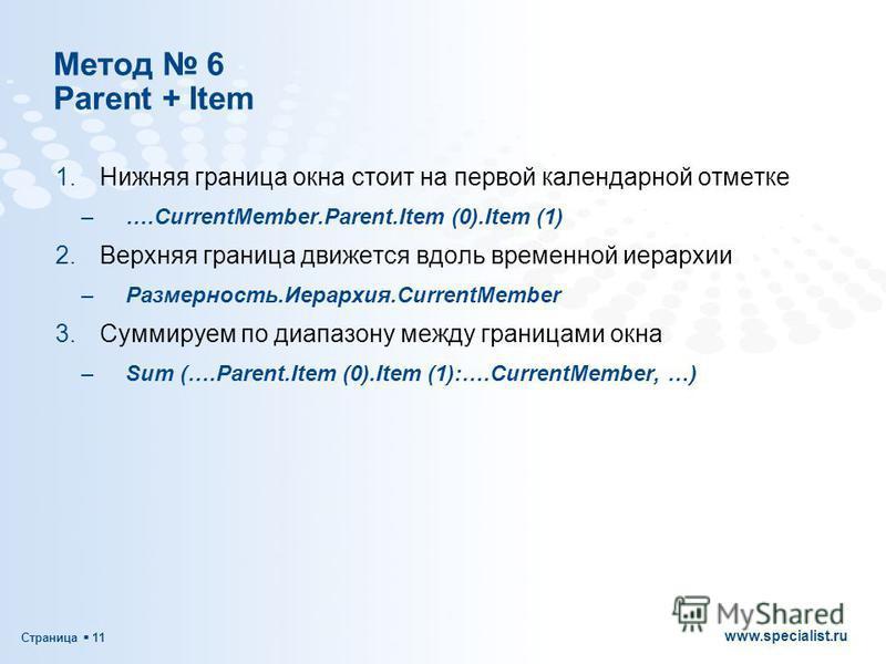 Страница 11 www.specialist.ru Метод 6 Parent + Item 1. Нижняя граница окна стоит на первой календарной отметке –….CurrentMember.Parent.Item (0).Item (1) 2. Верхняя граница движется вдоль временной иерархии –Размерность.Иерархия.CurrentMember 3. Сумми