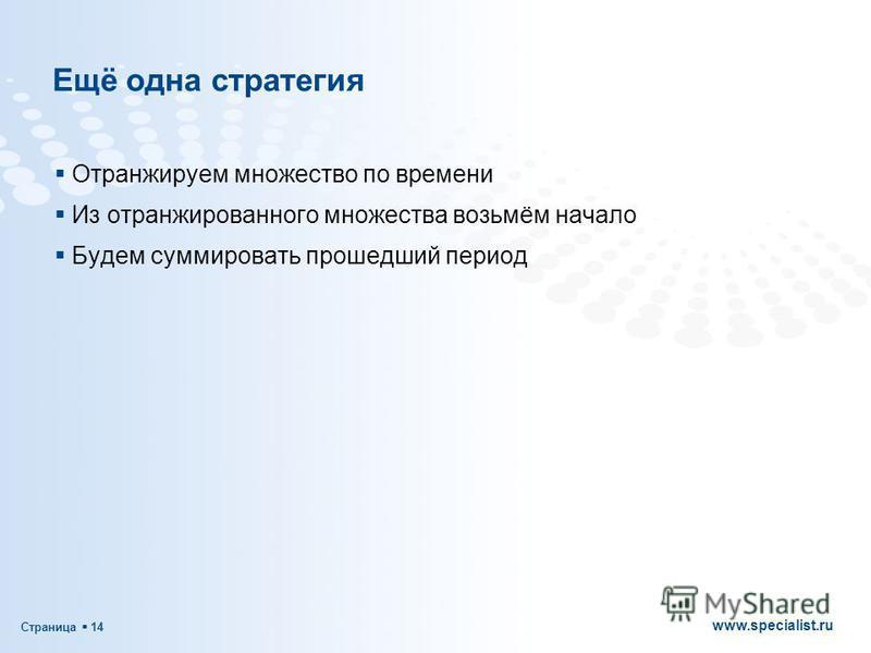 Страница 14 www.specialist.ru Ещё одна стратегия Отранжируем множество по времени Из отранжированного множества возьмём начало Будем суммировать прошедший период