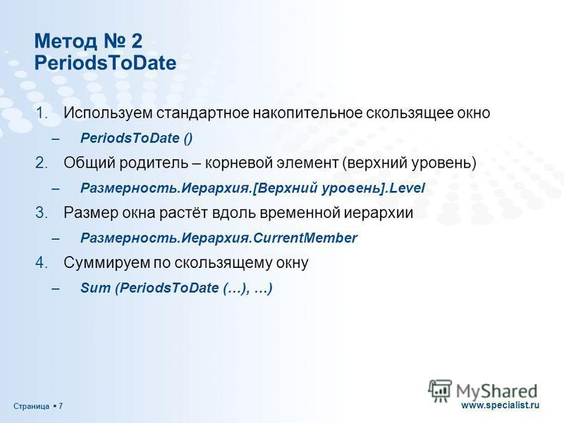 Страница 7 www.specialist.ru Метод 2 PeriodsToDate 1. Используем стандартное накопительное скользящее окно –PeriodsToDate () 2. Общий родитель – корневой элемент (верхний уровень) –Размерность.Иерархия.[Верхний уровень].Level 3. Размер окна растёт вд