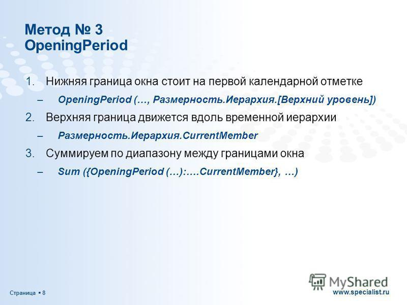 Страница 8 www.specialist.ru Метод 3 OpeningPeriod 1. Нижняя граница окна стоит на первой календарной отметке –OpeningPeriod (…, Размерность.Иерархия.[Верхний уровень]) 2. Верхняя граница движется вдоль временной иерархии –Размерность.Иерархия.Curren