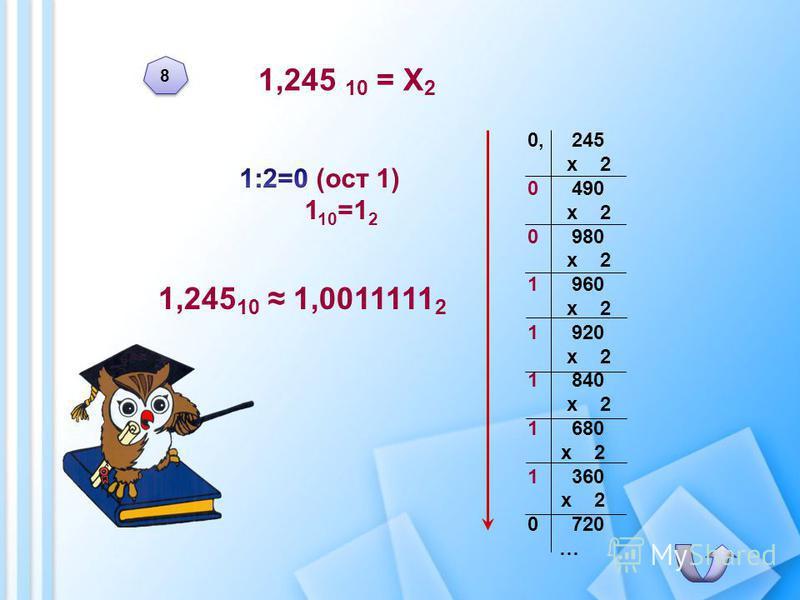 1,245 10 = Х 2 1,245 10 1,0011111 2 0, 245 х 2 0 490 х 2 0 980 х 2 1 960 х 2 1 920 х 2 1 840 х 2 1 680 х 2 1 360 х 2 0 720 … 8 8