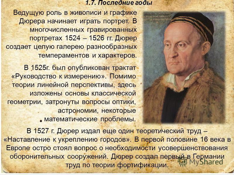 1.7. Последние годы В 1525 г. был опубликован трактат «Руководство к измерению». Помимо теории линейной перспективы, здесь изложены основы классической геометрии, затронуты вопросы оптики, астрономии, некоторые математические проблемы. Ведущую роль в
