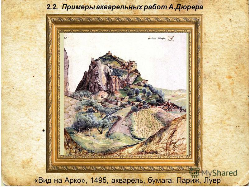 2.2. Примеры акварельных работ А.Дюрера «Вид на Арко», 1495, акварель, бумага. Париж, Лувр