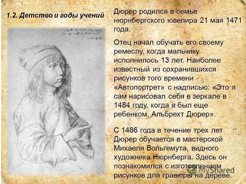 1.2. Детство и годы учений Дюрер родился в семье нюрнбергского ювелира 21 мая 1471 года. Отец начал обучать его своему ремеслу, когда мальчику исполнилось 13 лет. Наиболее известный из сохранившихся рисунков того времени - «Автопортрет» с надписью: «