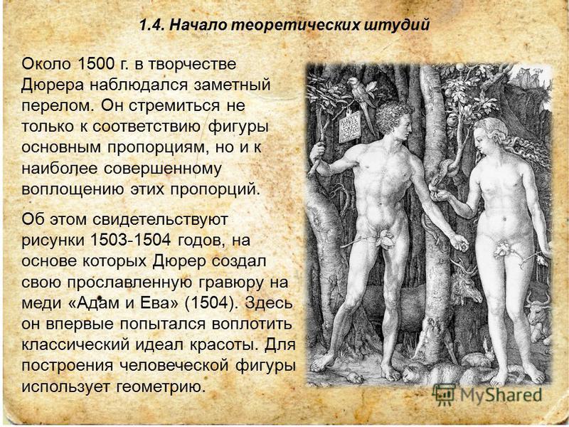 1.4. Начало теоретических штудий Около 1500 г. в творчестве Дюрера наблюдался заметный перелом. Он стремиться не только к соответствию фигуры основным пропорциям, но и к наиболее совершенному воплощению этих пропорций. Об этом свидетельствуют рисунки