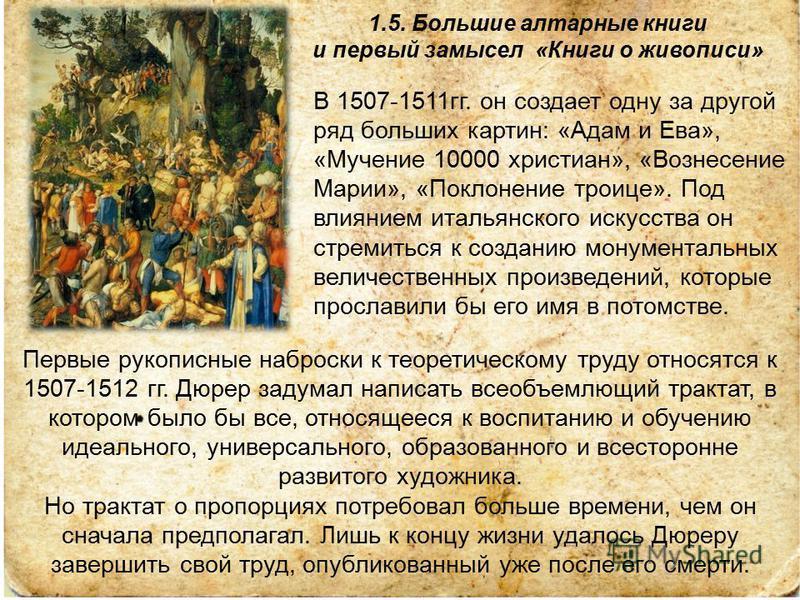 1.5. Большие алтарные книги и первый замысел «Книги о живописи» В 1507-1511 гг. он создает одну за другой ряд больших картин: «Адам и Ева», «Мучение 10000 христиан», «Вознесение Марии», «Поклонение троице». Под влиянием итальянского искусства он стре