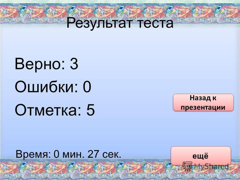 Результат теста Верно: 3 Ошибки: 0 Отметка: 5 Время: 0 мин. 27 сек. ещё Назад к презентации Назад к презентации