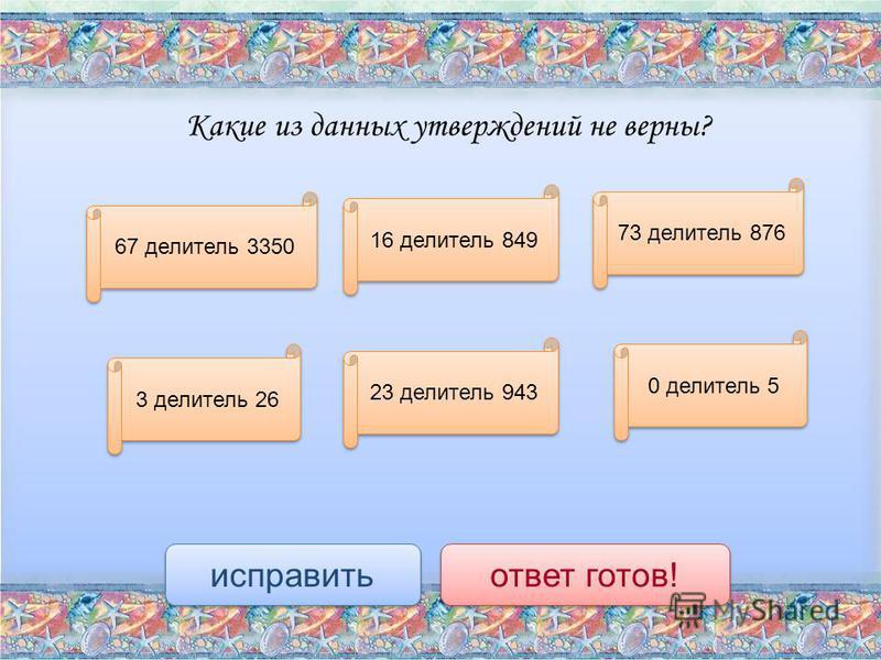 Какие из данных утверждений не верны? 0 делитель 5 3 делитель 26 16 делитель 849 23 делитель 943 73 делитель 876 67 делитель 3350 исправить ответ готов!
