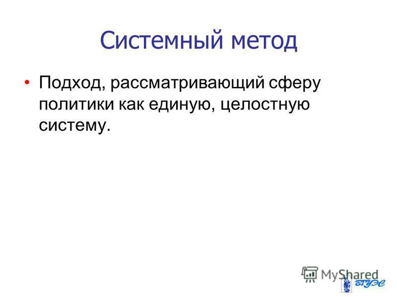 Системный метод Подход, рассматривающий сферу политики как единую, целостную систему.