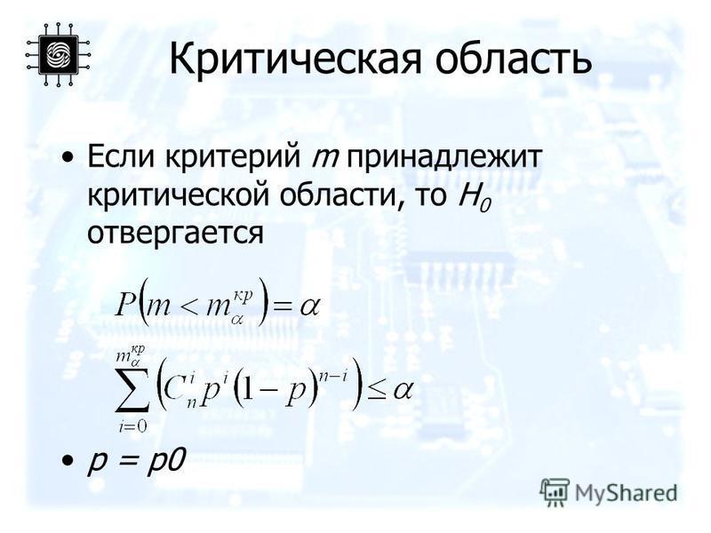 Критическая область Если критерий m принадлежит критической области, то H 0 отвергается p = p0