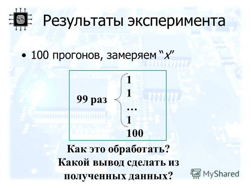 Результаты эксперимента 100 прогонов, замеряем x 1 … 1 100 99 раз Как это обработать? Какой вывод сделать из полученных данных?