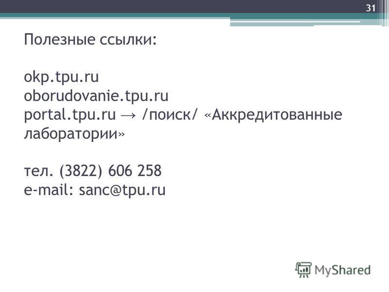 31 Полезные ссылки: okp.tpu.ru oborudovanie.tpu.ru portal.tpu.ru /поиск/ «Аккредитованные лаборатории» тел. (3822) 606 258 e-mail: sanc@tpu.ru 31
