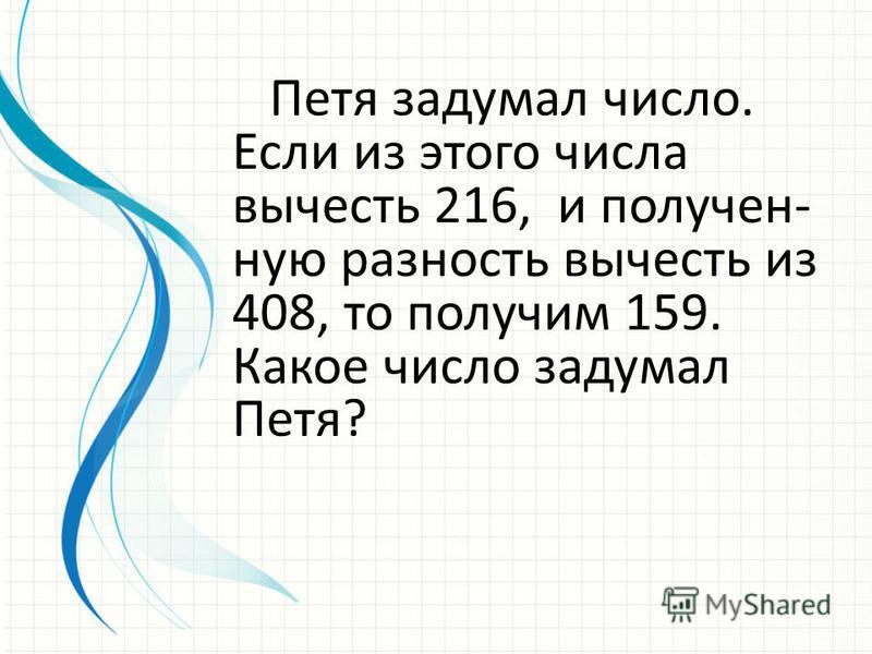 Петя задумал число. Если из этого числа вычесть 216, и полученную разность вычесть из 408, то получим 159. Какое число задумал Петя?