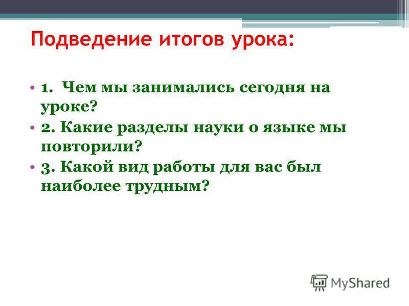 Подведение итогов урока: 1. Чем мы занимались сегодня на уроке? 2. Какие разделы науки о языке мы повторили? 3. Какой вид работы для вас был наиболее трудным?