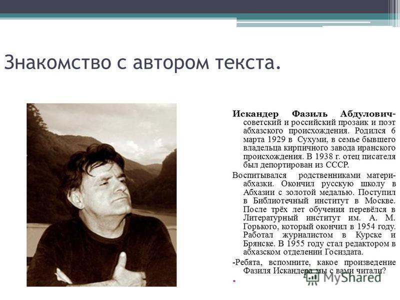 Знакомство с автором текста. Искандер Фазиль Абдулович- советский и российский прозаик и поэт абхазского происхождения. Родился 6 марта 1929 в Сухуми, в семье бывшего владельца кирпичного завода иранского происхождения. В 1938 г. отец писателя был де