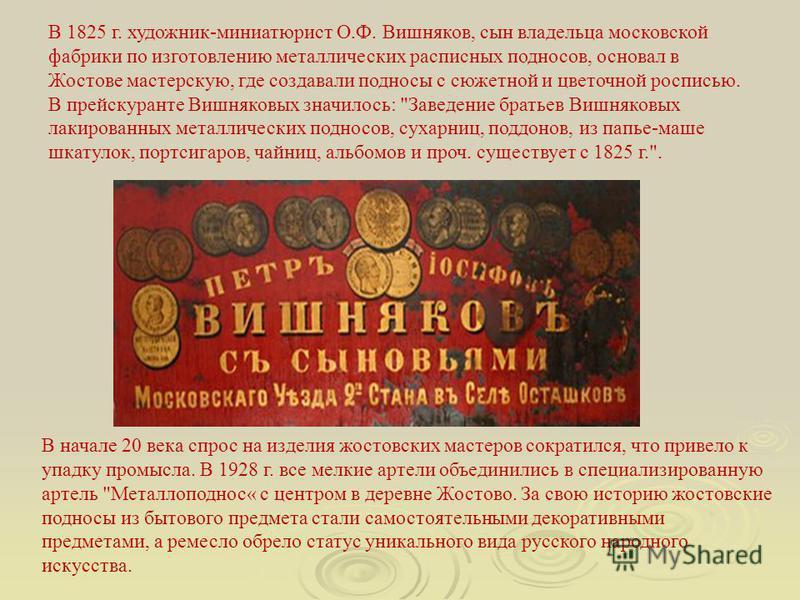 В 1825 г. художник-миниатюрист О.Ф. Вишняков, сын владельца московской фабрики по изготовлению металлических расписных подносов, основал в Жостове мастерскую, где создавали подносы с сюжетной и цветочной росписью. В прейскуранте Вишняковых значилось: