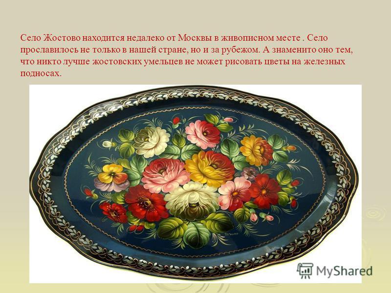 Село Жостово находится недалеко от Москвы в живописном месте. Село прославилось не только в нашей стране, но и за рубежом. А знаменито оно тем, что никто лучше жостовских умельцев не может рисовать цветы на железных подносах.