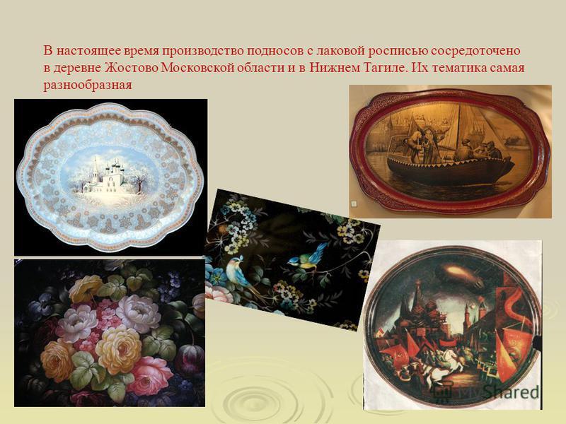 В настоящее время производство подносов с лаковой росписью сосредоточено в деревне Жостово Московской области и в Нижнем Тагиле. Их тематика самая разнообразная