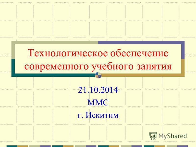 Технологическое обеспечение современного учебного занятия 21.10.2014 ММС г. Искитим